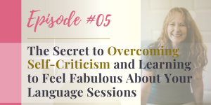 podcast secret to overcoming self-critisicm and feeling fabulous about your language sessions
