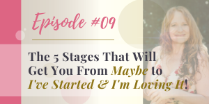 podcast 5 stages to get you from maybe to i've started and i'm loving it