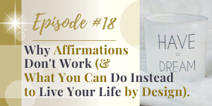 why affirmations don't work and what you can do instead to live your life by design